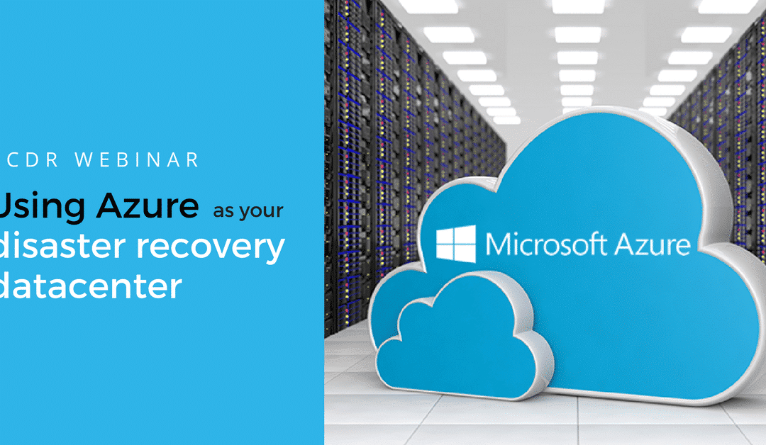 Webinar: Using Azure As Your Disaster Recovery Datacenter
