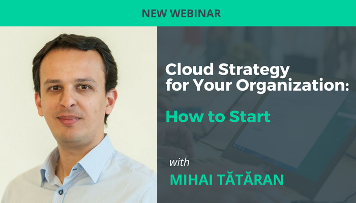 Cloud Strategy for Your Organization: How to Start Webinar Mihai Tataran