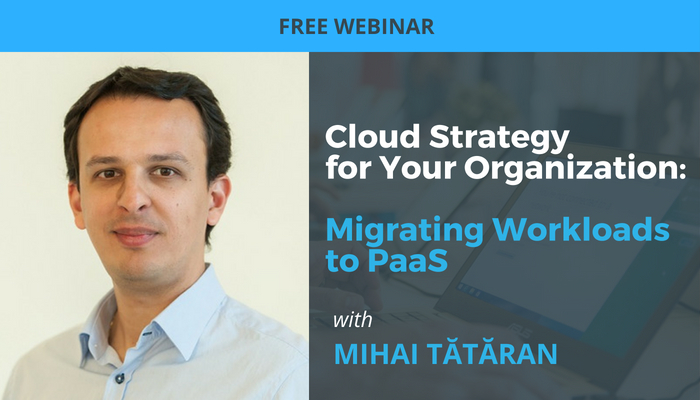 Cloud Strategy for Your Organization: Migrating Workloads to PaaS Webinar Mihai Tataran